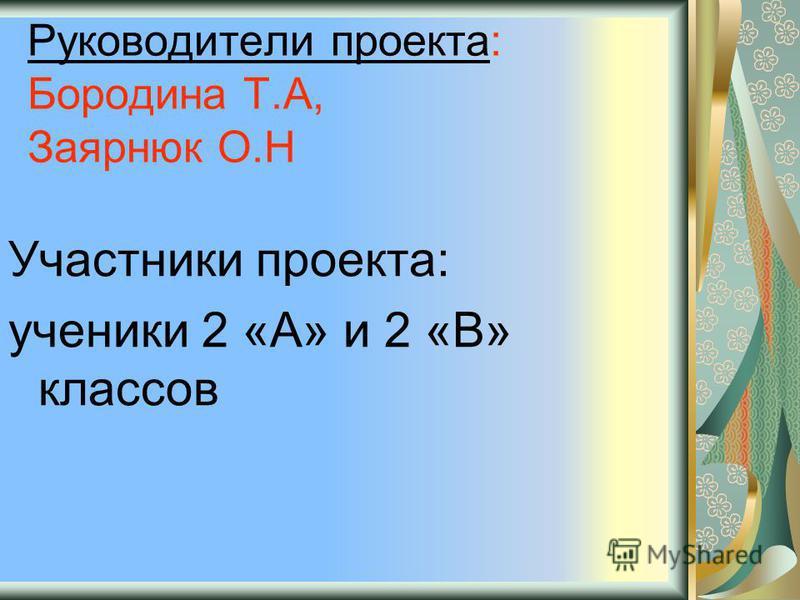 Руководители проекта: Бородина Т.А, Заярнюк О.Н Участники проекта: ученики 2 «А» и 2 «В» классов