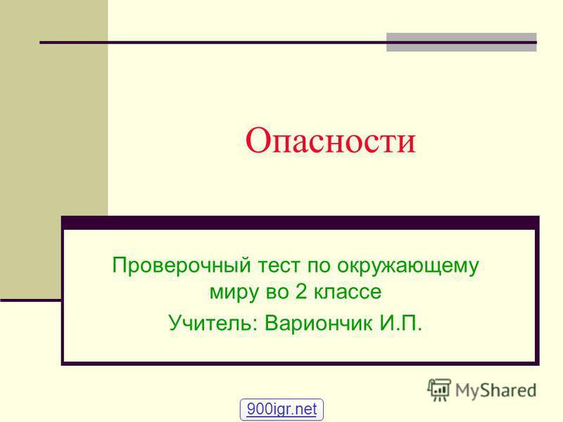 Опасности Проверочный тест по окружающему миру во 2 классе Учитель: Вариончик И.П. 900igr.net