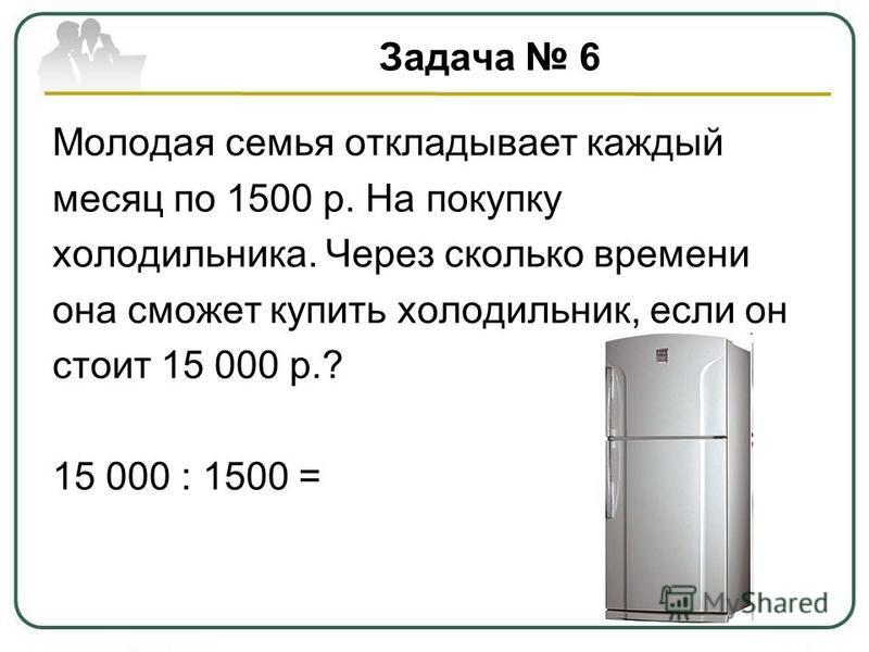 Задача 6 Молодая семья откладывает каждый месяц по 1500 р. На покупку холодильника. Через сколько времени она сможет купить холодильник, если он стоит 15 000 р.? 15 000 : 1500 =