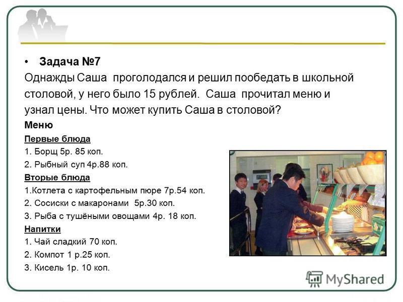 Задача 7 Однажды Саша проголодался и решил пообедать в школьной столовой, у него было 15 рублей. Саша прочитал меню и узнал цены. Что может купить Саша в столовой? Меню Первые блюда 1. Борщ 5 р. 85 коп. 2. Рыбный суп 4 р.88 коп. Вторые блюда 1. Котле