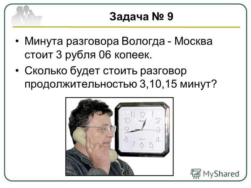 Задача 9 Минута разговора Вологда - Москва стоит 3 рубля 06 копеек. Сколько будет стоить разговор продолжительностью 3,10,15 минут?