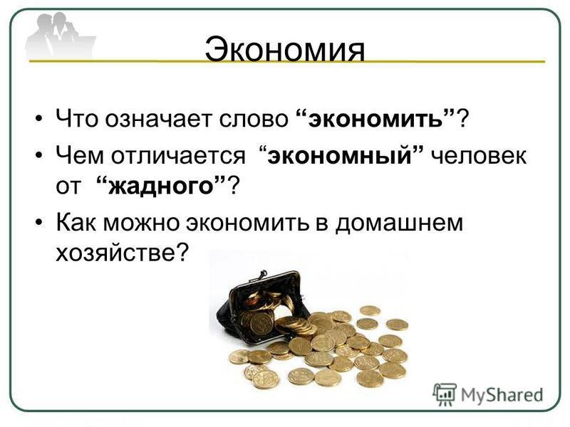 Экономия Что означает слово экономить? Чем отличается экономный человек от жадного? Как можно экономить в домашнем хозяйстве?