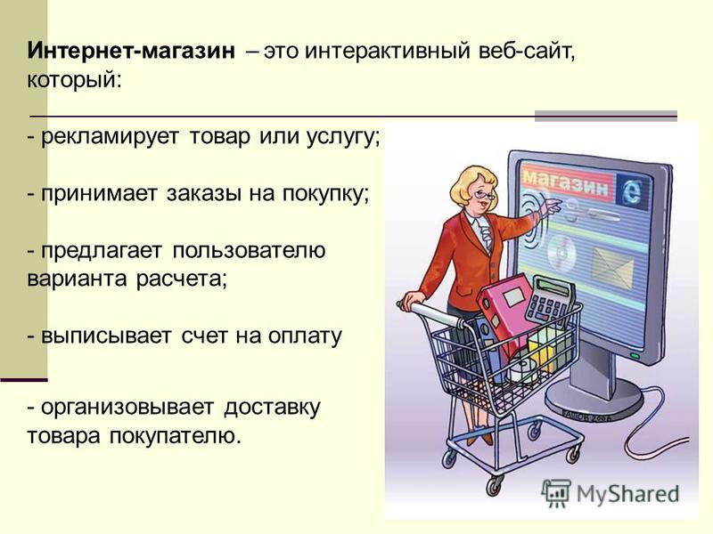 Интернет-магазин – это интерактивный веб-сайт, который: - рекламирует товар или услугу; - принимает заказы на покупку; - предлагает пользователю выбор варианта расчета; - выписывает счет на оплату заказа; - организовывает доставку товара покупателю.