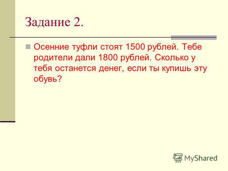 Задание 2. Осенние туфли стоят 1500 рублей. Тебе родители дали 1800 рублей. Сколько у тебя останется денег, если ты купишь эту обувь?