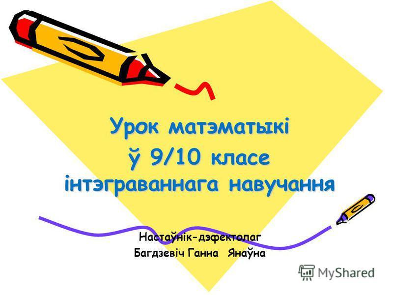 Урок матэматыкі ў 9/10 класе інтэграваннага навучання Настаўнік-дэфектолаг Багдзевіч Ганна Янаўна