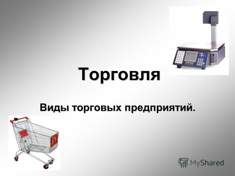Торговля Виды торговых предприятий.