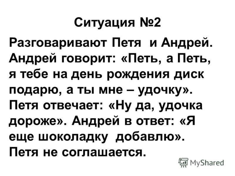 Ситуация 2 Разговаривают Петя и Андрей. Андрей говорит: «Петь, а Петь, я тебе на день рождения диск подарю, а ты мне – удочку». Петя отвечает: «Ну да, удочка дороже». Андрей в ответ: «Я еще шоколадку добавлю». Петя не соглашается.