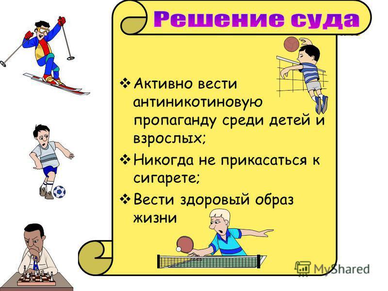 Активно вести антиникотиновую пропаганду среди детей и взрослых; Никогда не прикасаться к сигарете; Вести здоровый образ жизни