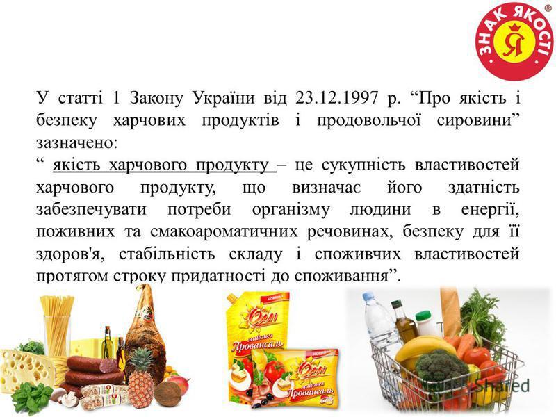 У статті 1 Закону України від 23.12.1997 р. Про якість і безпеку харчових продуктів і продовольчої сировини зазначено: якість харчового продукту – це сукупність властивостей харчового продукту, що визначає його здатність забезпечувати потреби організ