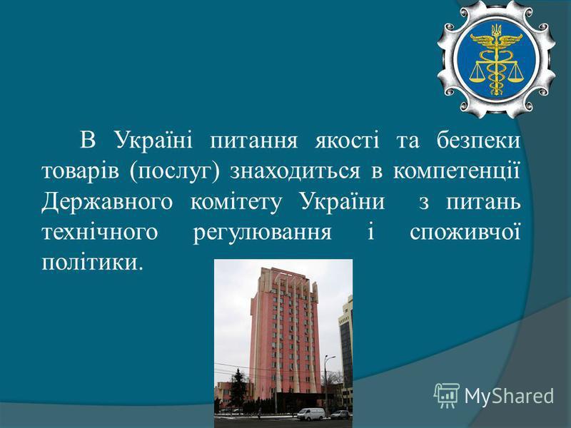 В Україні питання якості та безпеки товарів (послуг) знаходиться в компетенції Державного комітету України з питань технічного регулювання і споживчої політики.