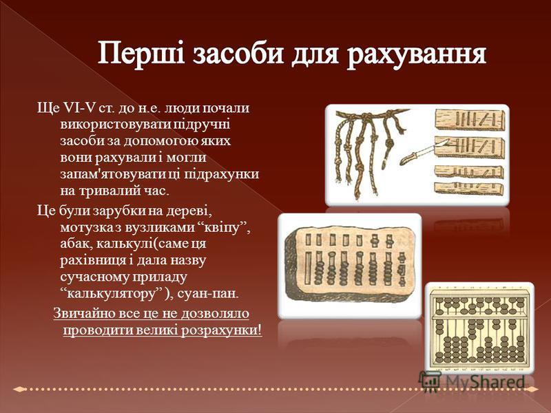 Ще VI-V ст. до н.е. люди почали використовувати підручні засоби за допомогою яких вони рахували і могли запам'ятовувати ці підрахунки на тривалий час. Це були зарубки на дереві, мотузка з вузликами квіпу, абак, калькулі(саме ця рахівниця і дала назву