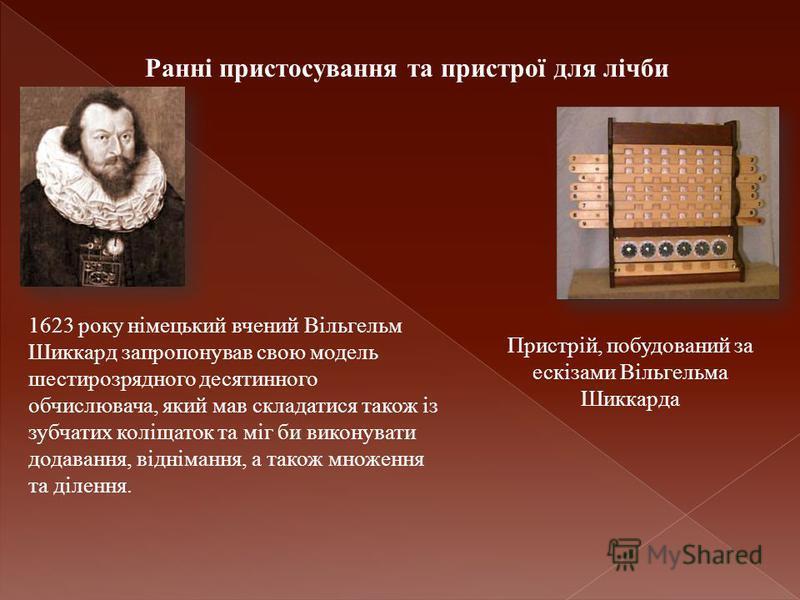 Ранні пристосування та пристрої для лічби Пристрій, побудований за ескізами Вільгельма Шиккарда 1623 року німецький вчений Вільгельм Шиккард запропонував свою модель шестирозрядного десятинного обчислювача, який мав складатися також із зубчатих коліщ