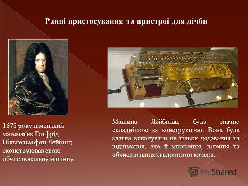 Ранні пристосування та пристрої для лічби 1673 року німецький математик Готфрід Вільгельм фон Лейбніц сконструював свою обчислювальну машину. Машина Лейбніца, була значно складнішою за конструкцією. Вона була здатна виконувати не тільки додавання та