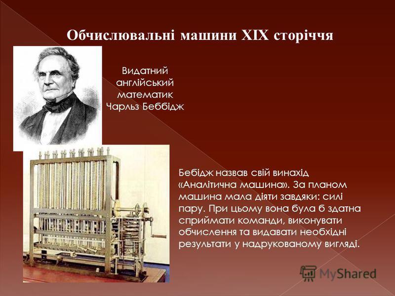 Обчислювальні машини XIX сторіччя Видатний англійський математик Чарльз Беббідж Бебідж назвав свій винахід «Аналітична машина». За планом машина мала діяти завдяки: силі пару. При цьому вона була б здатна сприймати команди, виконувати обчислення та в