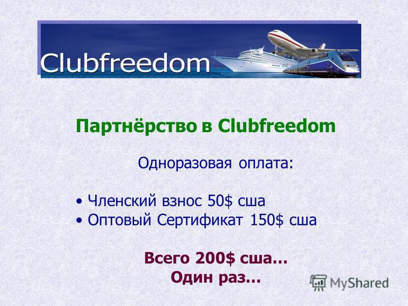 Партнёрство в Clubfreedom Одноразовая оплата: Членский взнос 50$ сша Оптовый Сертификат 150$ сша Всего 200$ сша… Один раз…