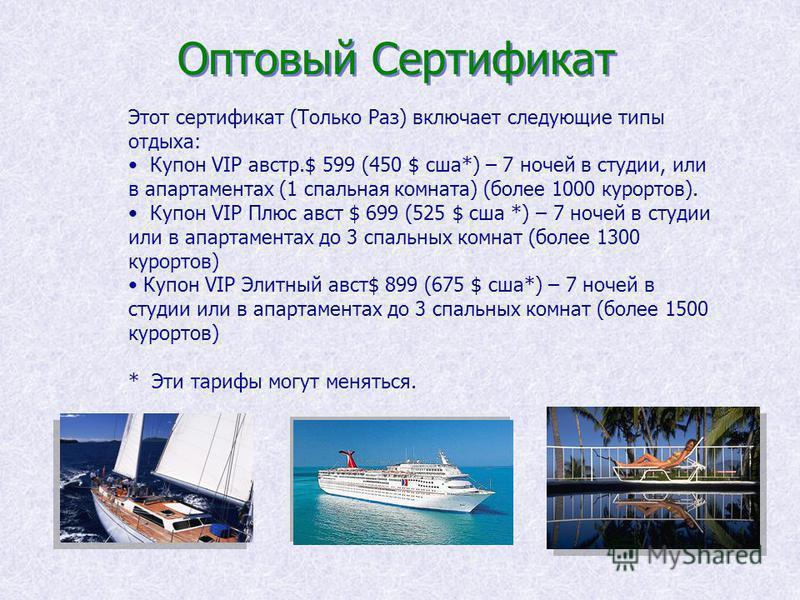 Оптовый Сертификат Этот сертификат (Только Раз) включает следующие типы отдыха: Купон VIP австр.$ 599 (450 $ сша*) – 7 ночей в студии, или в апартаментах (1 спальная комната) (более 1000 курортов). Купон VIP Плюс авст $ 699 (525 $ сша *) – 7 ночей в