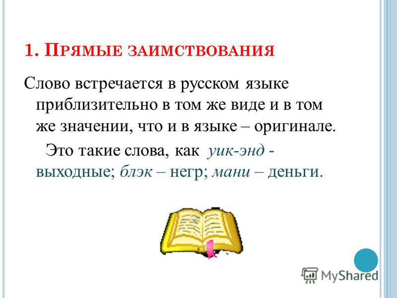1. П РЯМЫЕ ЗАИМСТВОВАНИЯ Слово встречается в русском языке приблизительно в том же виде и в том же значении, что и в языке – оригинале. Это такие слова, как уик-энд - выходные; блэк – негр; мани – деньги.