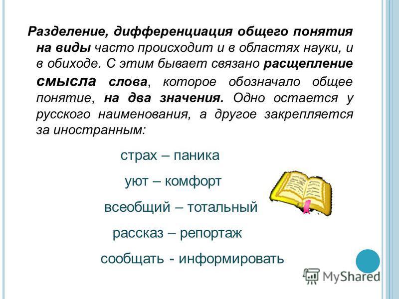 Разделение, дифференциация общего понятия на виды часто происходит и в областях науки, и в обиходе. С этим бывает связано расщепление смысла слова, которое обозначало общее понятие, на два значения. Одно остается у русского наименования, а другое зак