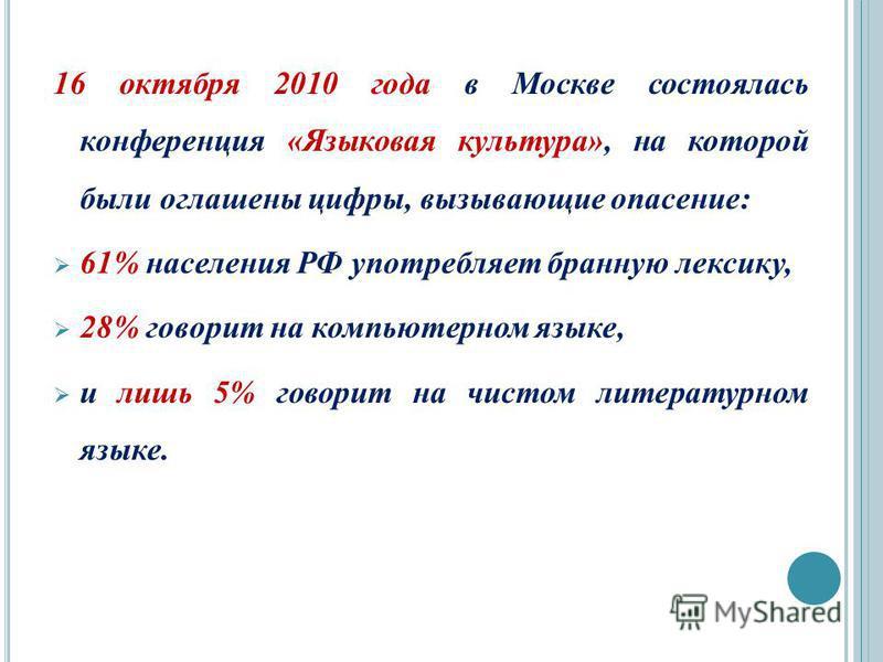16 октября 2010 года в Москве состоялась конференция «Языковая культура», на которой были оглашены цифры, вызывающие опасение: 61% населения РФ употребляет бранную лексику, 28% говорит на компьютерном языке, и лишь 5% говорит на чистом литературном я
