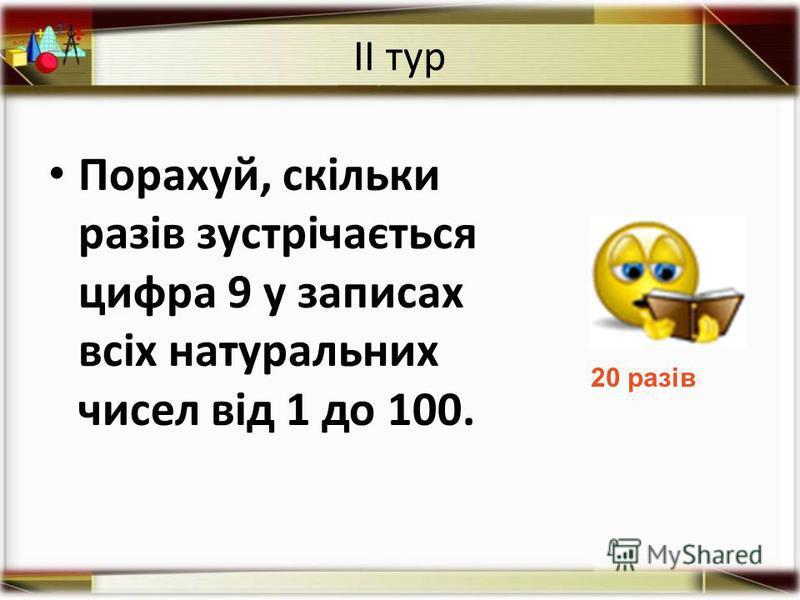ІІ тур Порахуй, скільки разів зустрічається цифра 9 у записах всіх натуральних чисел від 1 до 100. 20 разів