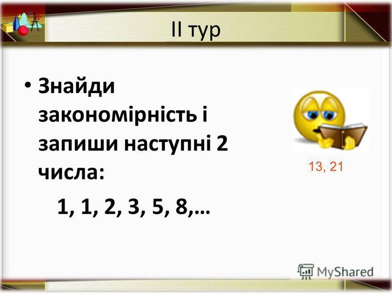 ІІ тур Знайди закономірність і запиши наступні 2 числа: 1, 1, 2, 3, 5, 8,… 13, 21