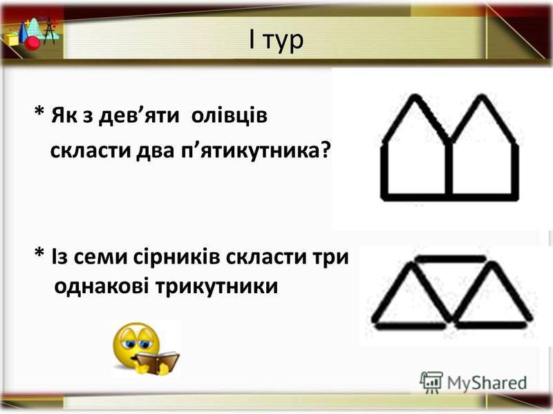 І тур * Як з девяти олівців скласти два пятикутника? * Із семи сірників скласти три однакові трикутники