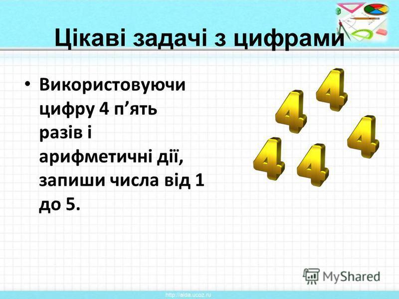 Цікаві задачі з цифрами Використовуючи цифру 4 пять разів і арифметичні дії, запиши числа від 1 до 5.