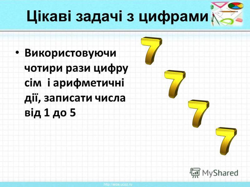 Цікаві задачі з цифрами Використовуючи чотири рази цифру сім і арифметичні дії, записати числа від 1 до 5