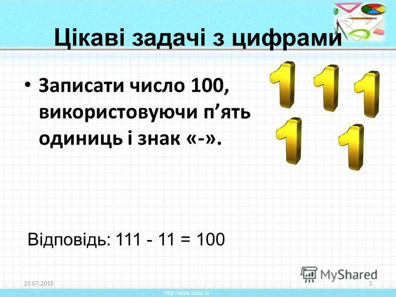 Записати число 100, використовуючи пять одиниць і знак «-». 23.07.20152 Відповідь: 111 - 11 = 100