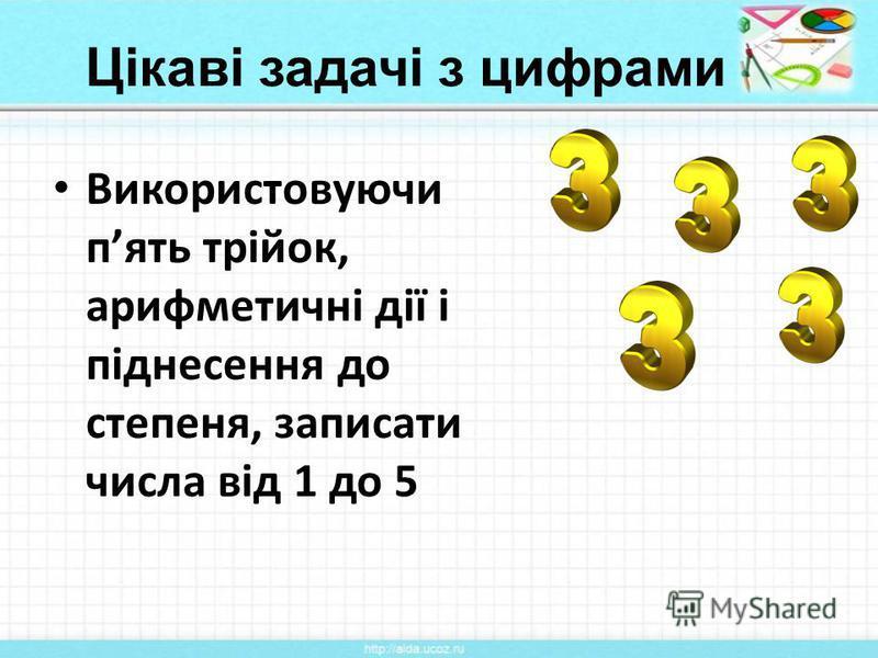Цікаві задачі з цифрами Використовуючи пять трійок, арифметичні дії і піднесення до степеня, записати числа від 1 до 5