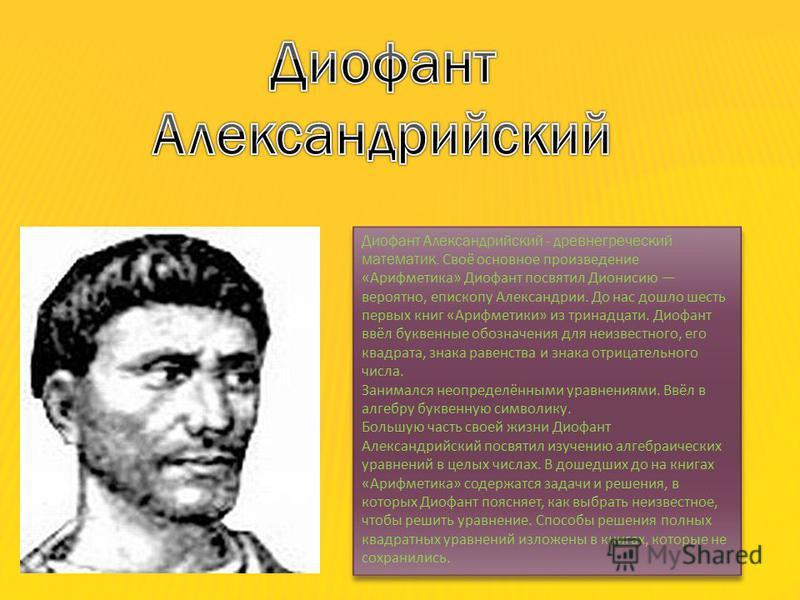Диофант Александрийский - древнегреческий математик. Своё основное произведение «Арифметика» Диофант посвятил Дионисию вероятно, епископу Александрии. До нас дошло шесть первых книг «Арифметики» из тринадцати. Диофант ввёл буквенные обозначения для н