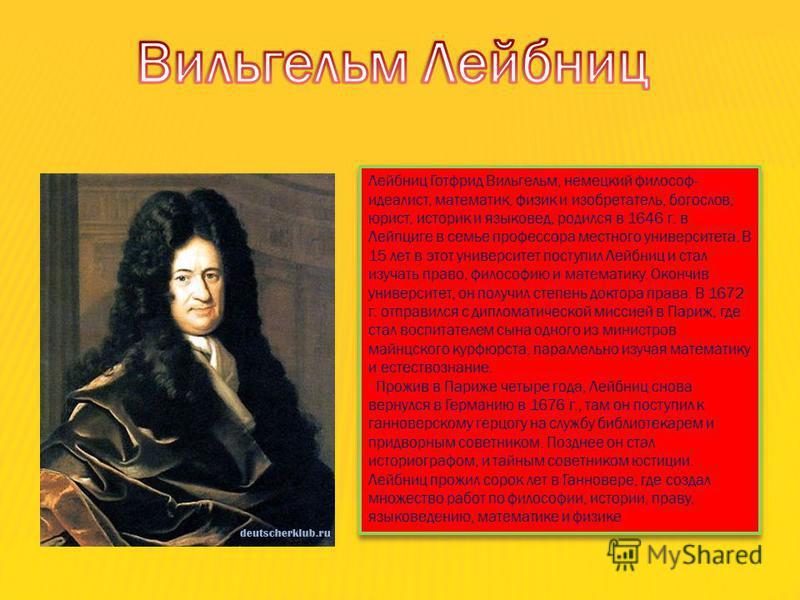 Лейбниц Готфрид Вильгельм, немецкий философ- идеалист, математик, физик и изобретатель, богослов, юрист, историк и языковед, родился в 1646 г. в Лейпциге в семье профессора местного университета. В 15 лет в этот университет поступил Лейбниц и стал из