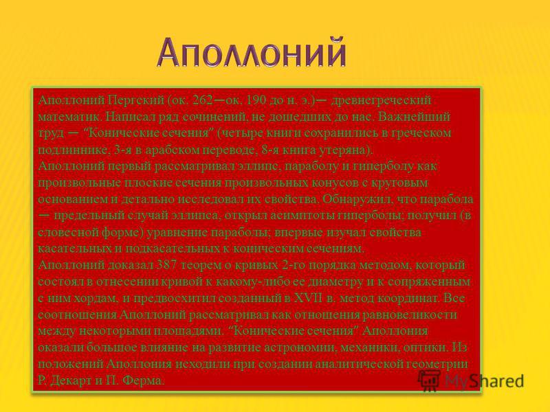 Аполлоний Пергский (ок. 262 ок. 190 до н. э.) древнегреческий математик. Написал ряд сочинений, не дошедших до нас. Важнейший труд Конические сечения (четыре книги сохранились в греческом подлиннике, 3-я в арабском переводе, 8-я книга утеряна). Аполл