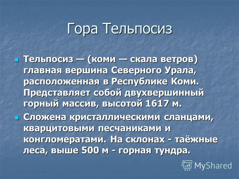 Гора Тельпосиз Тельпосиз (коми скала ветров) главная вершина Северного Урала, расположенная в Республике Коми. Представляет собой двухвершинный горный массив, высотой 1617 м. Тельпосиз (коми скала ветров) главная вершина Северного Урала, расположенна