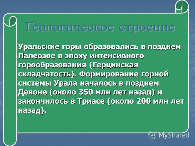 Уральские горы образовались в позднем Палеозое в эпоху интенсивного горообразования (Герцинская складчатость). Формирование горной системы Урала началось в позднем Девоне (около 350 млн лет назад) и закончилось в Триасе (около 200 млн лет назад).