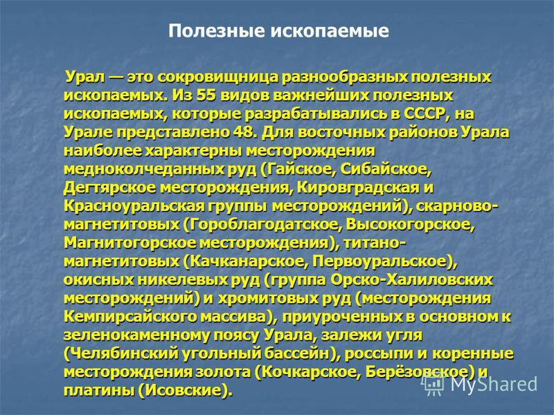 Урал это сокровищница разнообразных полезных ископаемых. Из 55 видов важнейших полезных ископаемых, которые разрабатывались в СССР, на Урале представлено 48. Для восточных районов Урала наиболее характерны месторождения медноколчеданных руд (Гайское,