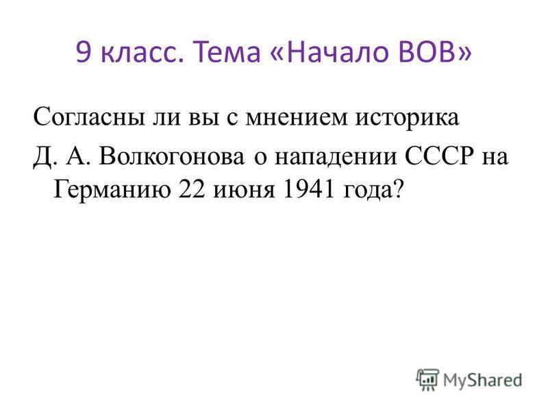 9 класс. Тема «Начало ВОВ» Согласны ли вы с мнением историка Д. А. Волкогонова о нападении СССР на Германию 22 июня 1941 года?