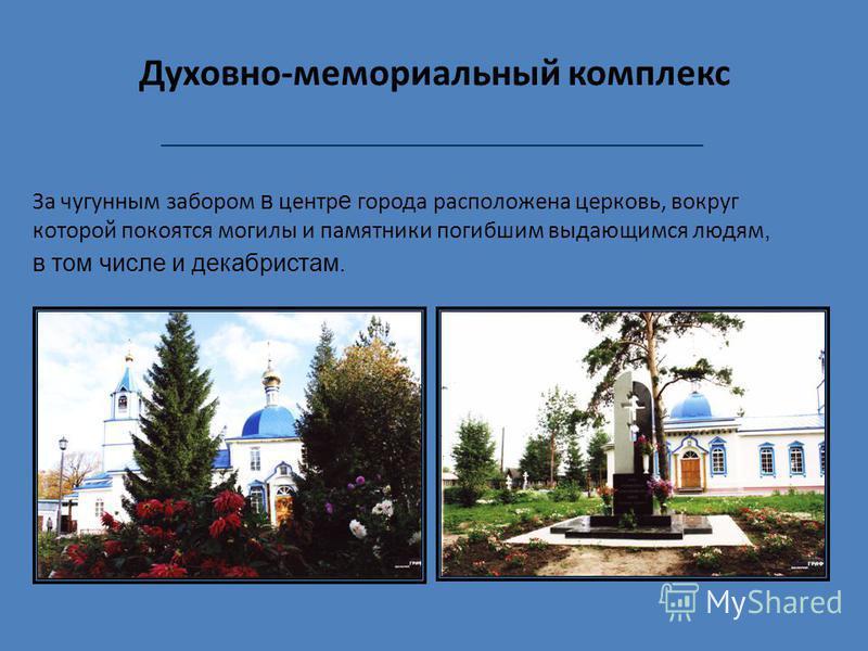 Духовно-мемориальный комплекс За чугунным забором в центр е города расположена церковь, вокруг которой покоятся могилы и памятники погибшим выдающимся людям, в том числе и декабристам.