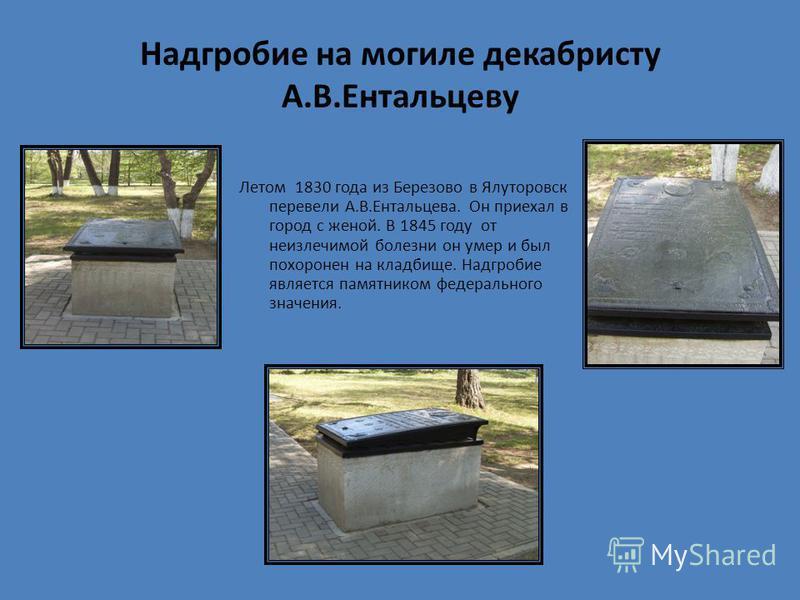 Надгробие на могиле декабристу А.В.Ентальцеву Летом 1830 года из Березово в Ялуторовск перевели А.В.Ентальцева. Он приехал в город с женой. В 1845 году от неизлечимой болезни он умер и был похоронен на кладбище. Надгробие является памятником федераль