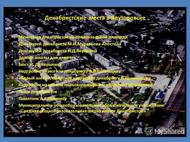 Декабристские места в Ялуторовске Мемориал декабристов на привокзальной площади Дом-музей декабриста М.И.Муравьева-Апостола Дом-музей декабриста И.Д.Якушкина Здание школы для девочек Бюст И. Д. Якушкина Надгробие на могиле декабристу А.В.Ентальцеву «