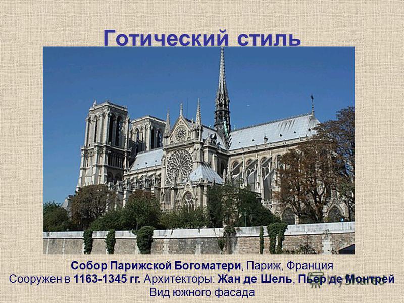 Готический стиль Собор Парижской Богоматери, Париж, Франция Сооружен в 1163-1345 гг. Архитекторы: Жан де Шель, Пьер де Монтрей Вид южного фасада
