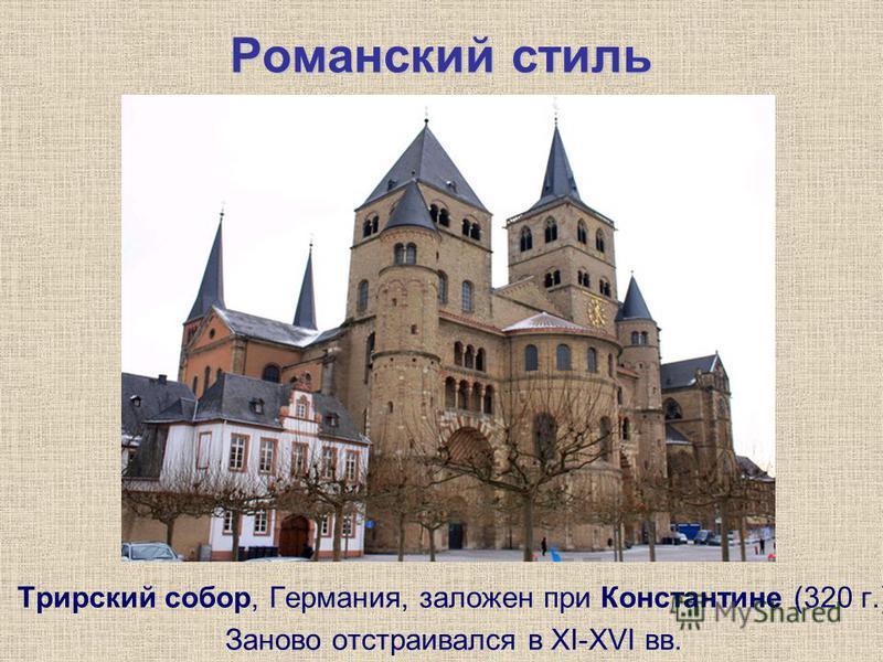 Романский стиль Трирский собор, Германия, заложен при Константине (320 г.) Заново отстраивался в XI-XVI вв.