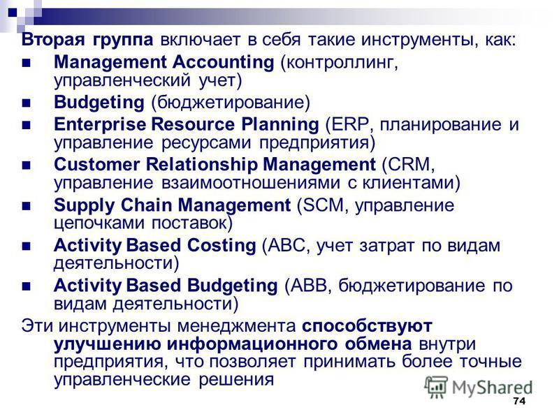 74 Вторая группа включает в себя такие инструменты, как: Management Accounting (контроллинг, управленческий учет) Budgeting (бюджетирование) Enterprise Resource Planning (ERP, планирование и управление ресурсами предприятия) Customer Relationship Man