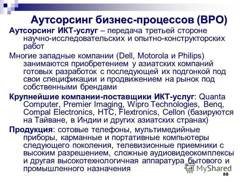 88 Аутсорсинг бизнес-процессов (BPO) Аутсорсинг ИКТ-услуг – передача третьей стороне научно-исследовательских и опытно-конструкторских работ Многие западные компании (Dell, Motorola и Philips) занимаются приобретением у азиатских компаний готовых раз
