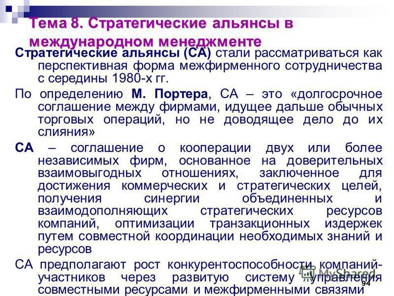 94 Тема 8. Стратегические альянсы в международном менеджменте Стратегические альянсы (СА) стали рассматриваться как перспективная форма межфирменного сотрудничества с середины 1980-х гг. По определению М. Портера, СА – это «долгосрочное соглашение ме