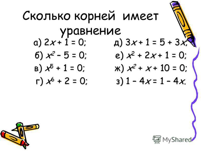Сколько корней имеет уравнение а) 2 х + 1 = 0;д) 3 х + 1 = 5 + 3 х; б) х 2 – 5 = 0;е) х 2 + 2 х + 1 = 0; в) х 5 + 1 = 0;ж) х 2 + х + 10 = 0; г) х 6 + 2 = 0;з) 1 – 4 х = 1 – 4 х.