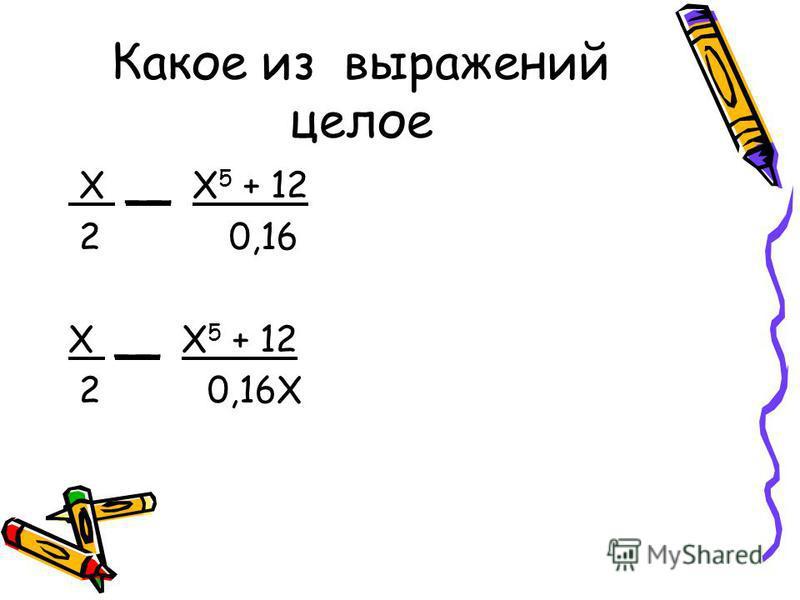 Какое из выражений целое Х __ Х 5 + 12 2 0,16 Х __ Х 5 + 12 2 0,16Х