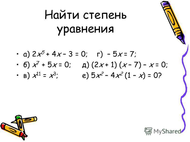 Найти степень уравнения а) 2 х 5 + 4 х – 3 = 0; г) – 5 х = 7; б) х 7 + 5 х = 0; д) (2 х + 1) (х – 7) – х = 0; в) х 11 = х 3 ; е) 5 х 2 – 4 х 2 (1 – х) = 0?