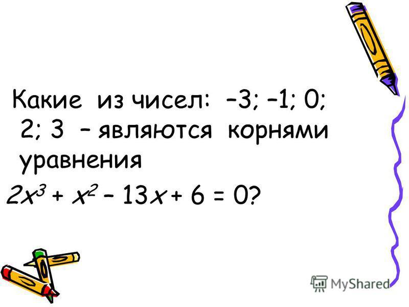 Какие из чисел: –3; –1; 0; 2; 3 – являются корнями уравнения 2 х 3 + х 2 – 13 х + 6 = 0?