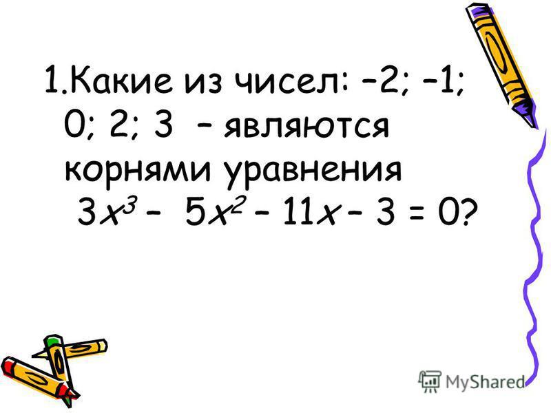 1. Какие из чисел: –2; –1; 0; 2; 3 – являются корнями уравнения 3 х 3 – 5 х 2 – 11 х – 3 = 0?